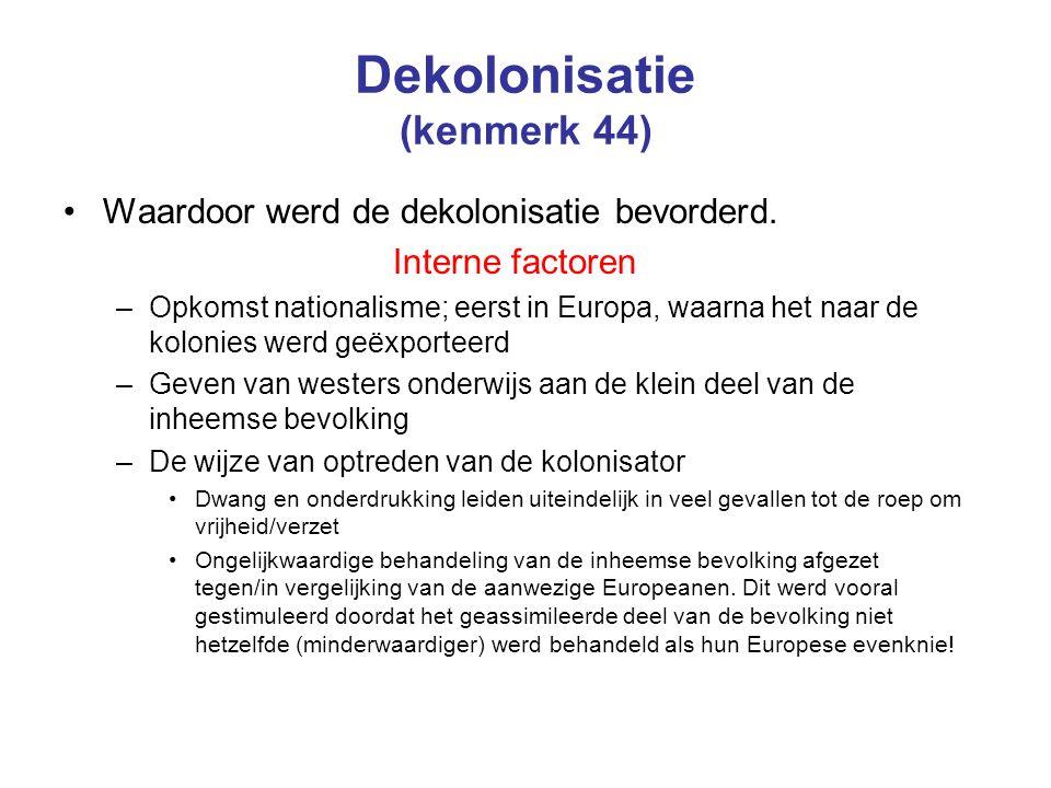 Dekolonisatie (kenmerk 44) Waardoor werd de dekolonisatie bevorderd. Interne factoren –Opkomst nationalisme; eerst in Europa, waarna het naar de kolon