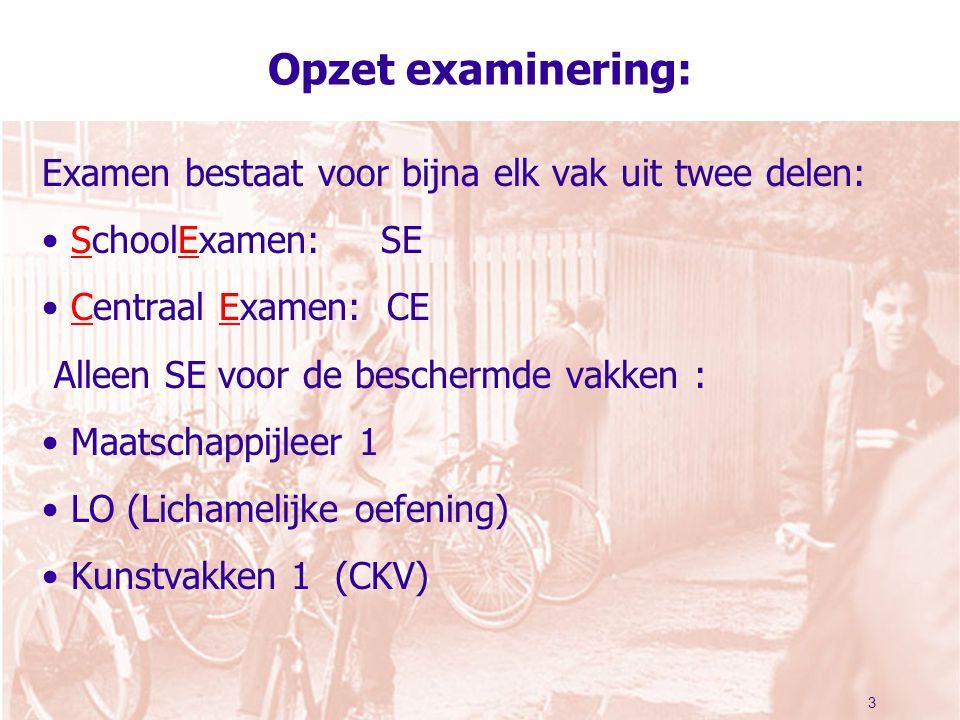 3 Opzet examinering: Examen bestaat voor bijna elk vak uit twee delen: SchoolExamen: SE Centraal Examen: CE Alleen SE voor de beschermde vakken : Maatschappijleer 1 LO (Lichamelijke oefening) Kunstvakken 1 (CKV)