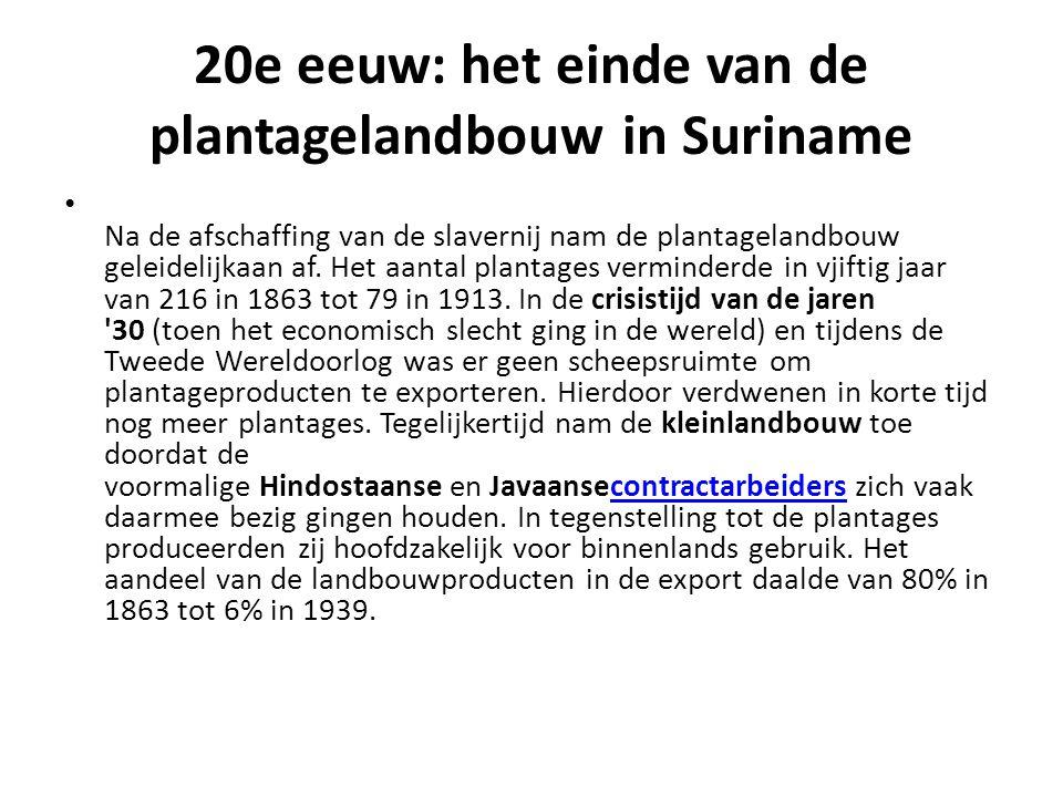 20e eeuw: het einde van de plantagelandbouw in Suriname Na de afschaffing van de slavernij nam de plantagelandbouw geleidelijkaan af.