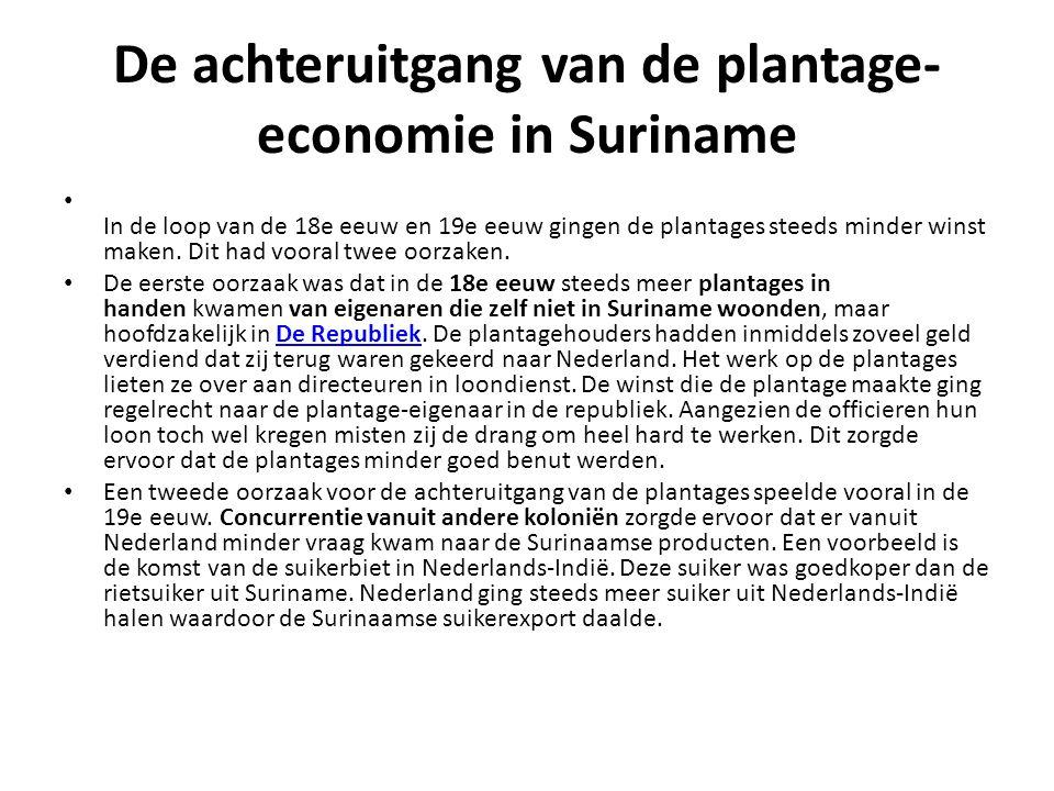 De achteruitgang van de plantage- economie in Suriname In de loop van de 18e eeuw en 19e eeuw gingen de plantages steeds minder winst maken.