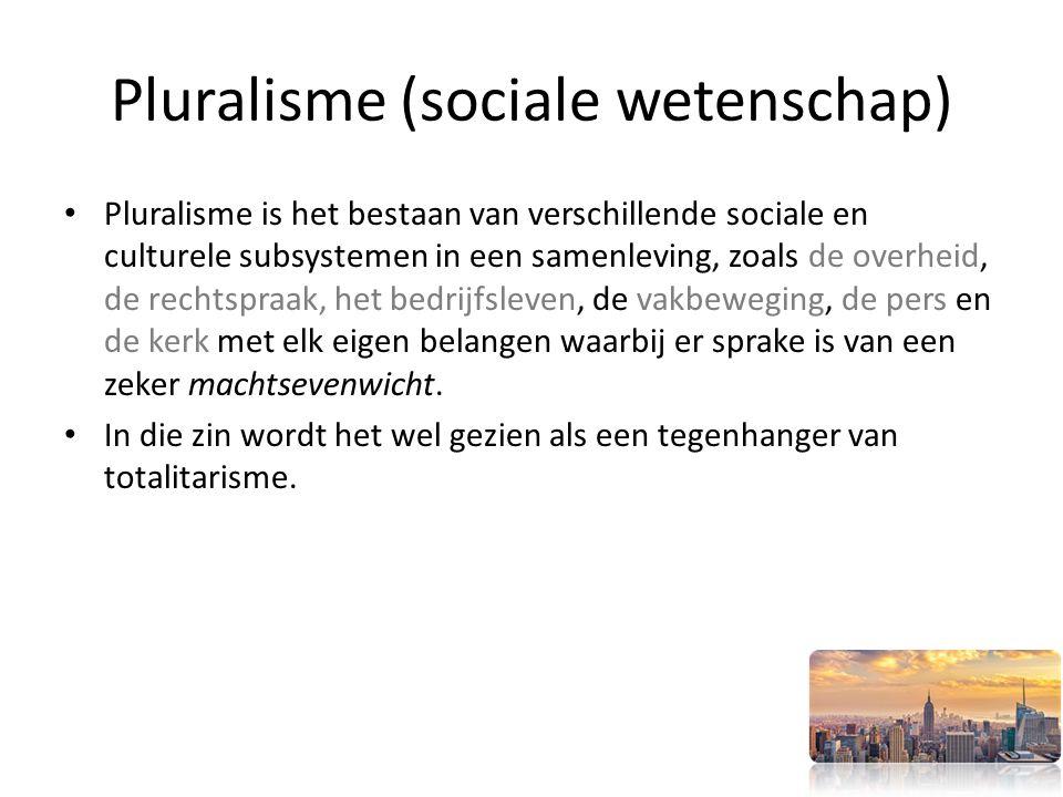 Pluralisme (sociale wetenschap) Pluralisme is het bestaan van verschillende sociale en culturele subsystemen in een samenleving, zoals de overheid, de rechtspraak, het bedrijfsleven, de vakbeweging, de pers en de kerk met elk eigen belangen waarbij er sprake is van een zeker machtsevenwicht.