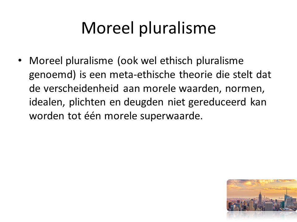 Moreel pluralisme Moreel pluralisme (ook wel ethisch pluralisme genoemd) is een meta-ethische theorie die stelt dat de verscheidenheid aan morele waarden, normen, idealen, plichten en deugden niet gereduceerd kan worden tot één morele superwaarde.