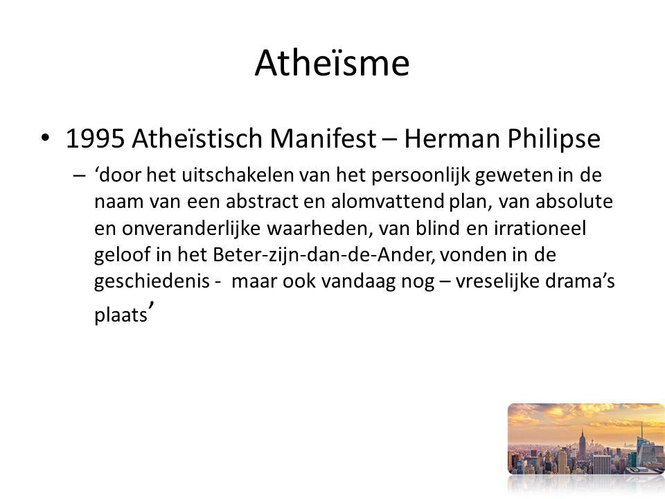 Atheïsme 1995 Atheïstisch Manifest – Herman Philipse – 'door het uitschakelen van het persoonlijk geweten in de naam van een abstract en alomvattend plan, van absolute en onveranderlijke waarheden, van blind en irrationeel geloof in het Beter-zijn-dan-de-Ander, vonden in de geschiedenis - maar ook vandaag nog – vreselijke drama's plaats '