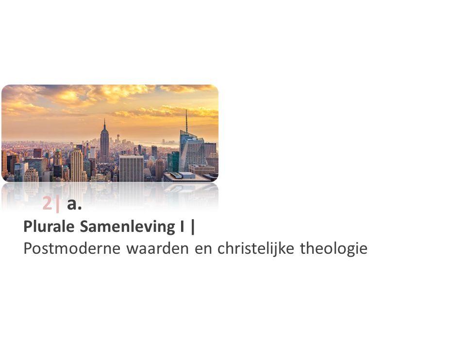 2| a. Plurale Samenleving I | Postmoderne waarden en christelijke theologie