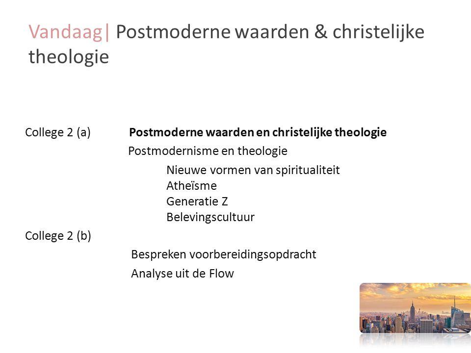 Vandaag| Postmoderne waarden & christelijke theologie College 2 (a) Postmoderne waarden en christelijke theologie Postmodernisme en theologie Nieuwe vormen van spiritualiteit Atheïsme Generatie Z Belevingscultuur College 2 (b) Bespreken voorbereidingsopdracht Analyse uit de Flow