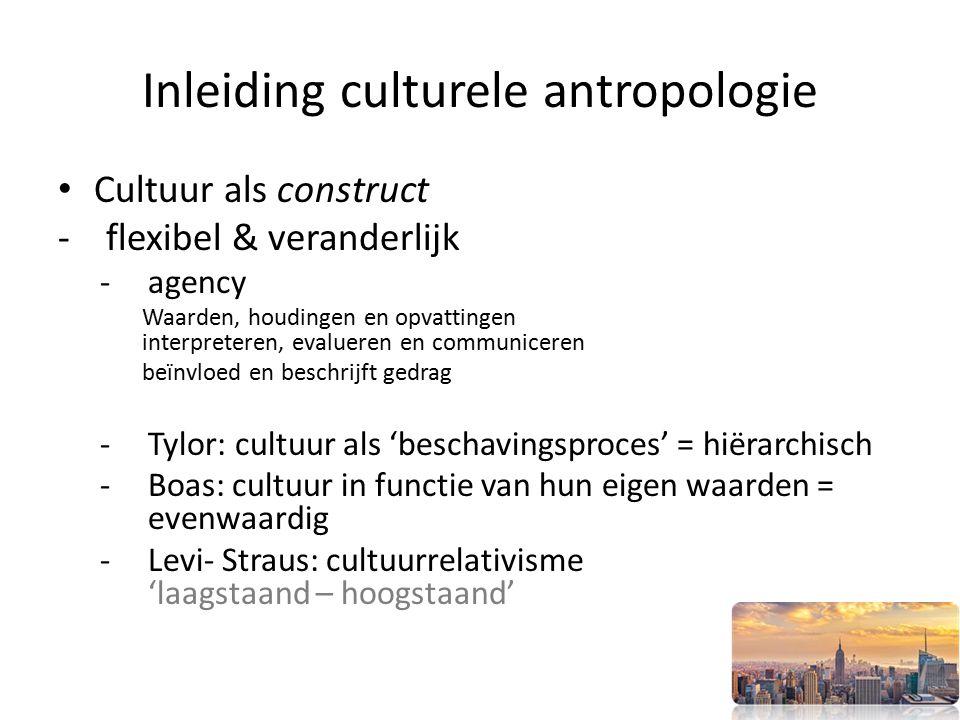 Inleiding culturele antropologie Cultuur als construct -flexibel & veranderlijk -agency Waarden, houdingen en opvattingen interpreteren, evalueren en communiceren beïnvloed en beschrijft gedrag -Tylor: cultuur als 'beschavingsproces' = hiërarchisch -Boas: cultuur in functie van hun eigen waarden = evenwaardig -Levi- Straus: cultuurrelativisme 'laagstaand – hoogstaand'