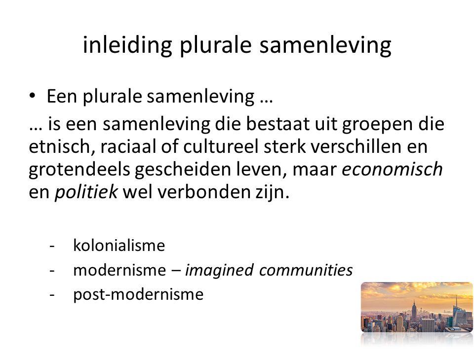 inleiding plurale samenleving Een plurale samenleving … … is een samenleving die bestaat uit groepen die etnisch, raciaal of cultureel sterk verschillen en grotendeels gescheiden leven, maar economisch en politiek wel verbonden zijn.