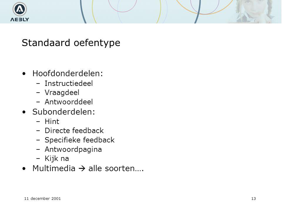 11 december 200113 Standaard oefentype Hoofdonderdelen: –Instructiedeel –Vraagdeel –Antwoorddeel Subonderdelen: –Hint –Directe feedback –Specifieke feedback –Antwoordpagina –Kijk na Multimedia  alle soorten….