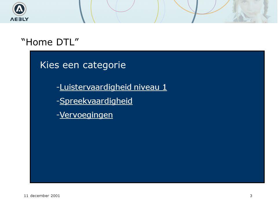 11 december 20013 Home DTL Kies een categorie -Luistervaardigheid niveau 1 -Spreekvaardigheid -Vervoegingen