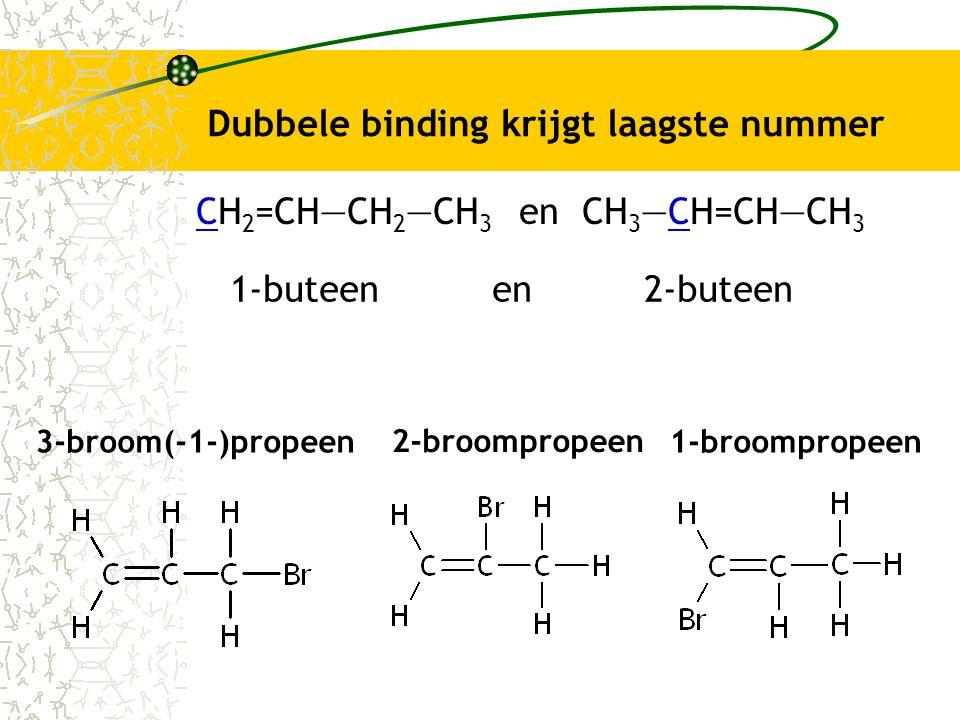 Dubbele binding krijgt laagste nummer 3-broom(-1-)propeen CH 2 =CH―CH 2 ―CH 3 en CH 3 ―CH=CH―CH 3 1-buteen en 2-buteen 2-broompropeen 1-broompropeen