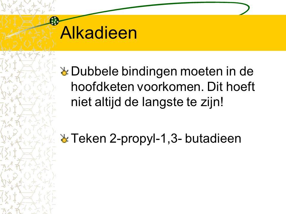 Alkadieen Dubbele bindingen moeten in de hoofdketen voorkomen. Dit hoeft niet altijd de langste te zijn! Teken 2-propyl-1,3- butadieen