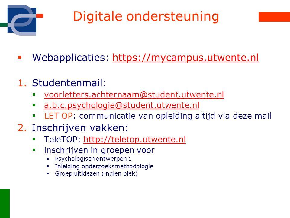 Digitale ondersteuning  Webapplicaties: https://mycampus.utwente.nlhttps://mycampus.utwente.nl 1.Studentenmail:  voorletters.achternaam@student.utwente.nl voorletters.achternaam@student.utwente.nl  a.b.c.psychologie@student.utwente.nl a.b.c.psychologie@student.utwente.nl  LET OP: communicatie van opleiding altijd via deze mail 2.Inschrijven vakken:  TeleTOP: http://teletop.utwente.nlhttp://teletop.utwente.nl  inschrijven in groepen voor  Psychologisch ontwerpen 1  Inleiding onderzoeksmethodologie  Groep uitkiezen (indien plek)