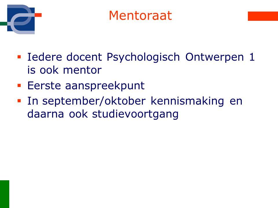 Mentoraat  Iedere docent Psychologisch Ontwerpen 1 is ook mentor  Eerste aanspreekpunt  In september/oktober kennismaking en daarna ook studievoortgang