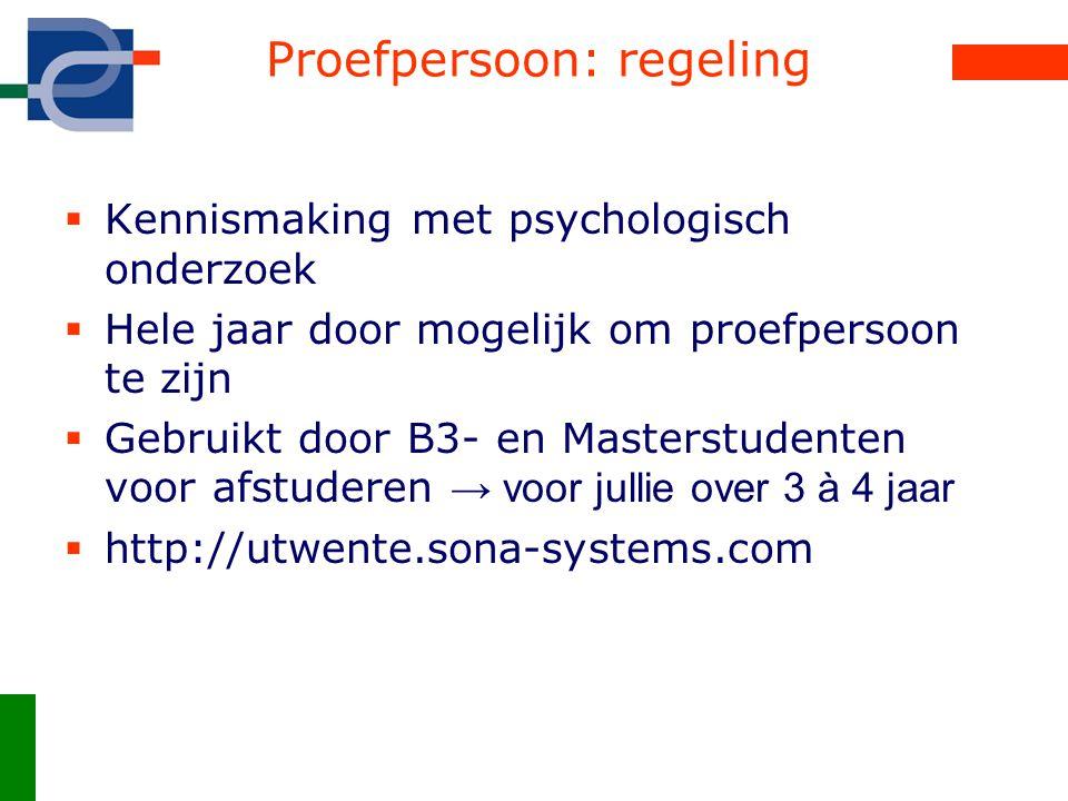 Proefpersoon: regeling  Kennismaking met psychologisch onderzoek  Hele jaar door mogelijk om proefpersoon te zijn  Gebruikt door B3- en Masterstudenten voor afstuderen → voor jullie over 3 à 4 jaar  http://utwente.sona-systems.com