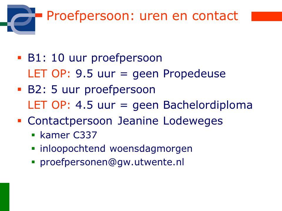 Proefpersoon: uren en contact  B1: 10 uur proefpersoon LET OP: 9.5 uur = geen Propedeuse  B2: 5 uur proefpersoon LET OP: 4.5 uur = geen Bachelordiploma  Contactpersoon Jeanine Lodeweges  kamer C337  inloopochtend woensdagmorgen  proefpersonen@gw.utwente.nl