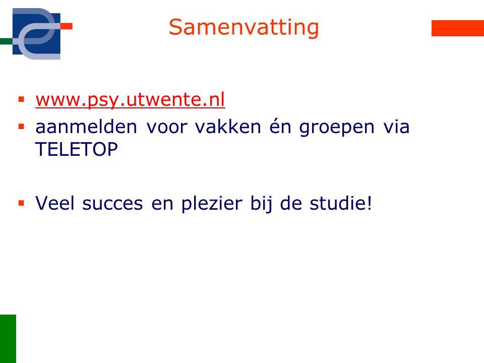 Samenvatting  www.psy.utwente.nl www.psy.utwente.nl  aanmelden voor vakken én groepen via TELETOP  Veel succes en plezier bij de studie!