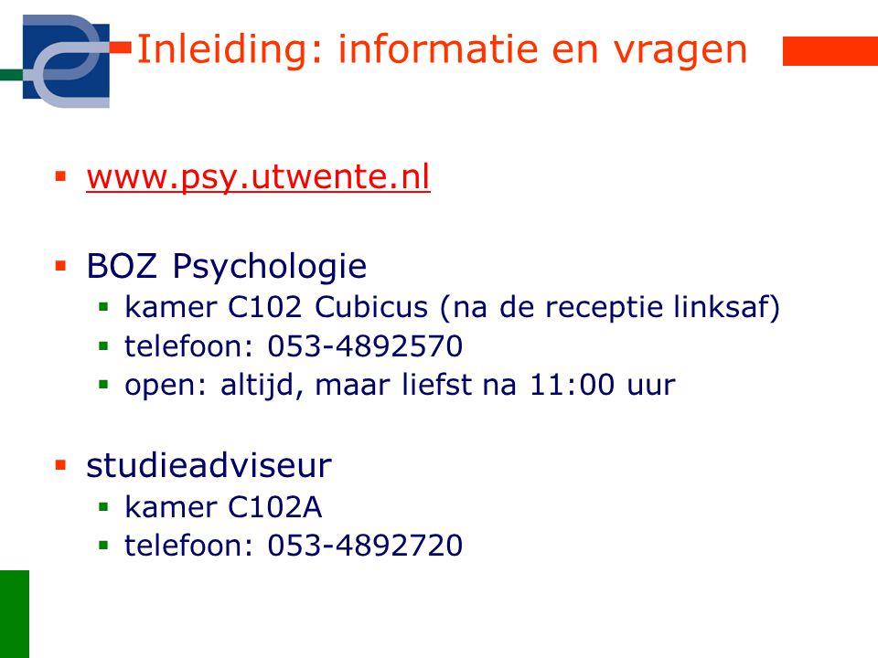 Inleiding: informatie en vragen  www.psy.utwente.nl www.psy.utwente.nl  BOZ Psychologie  kamer C102 Cubicus (na de receptie linksaf)  telefoon: 053-4892570  open: altijd, maar liefst na 11:00 uur  studieadviseur  kamer C102A  telefoon: 053-4892720
