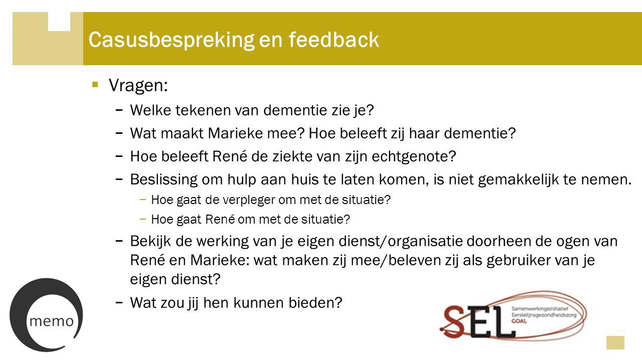 Casusbespreking en feedback  Vragen: − Welke tekenen van dementie zie je? − Wat maakt Marieke mee? Hoe beleeft zij haar dementie? − Hoe beleeft René