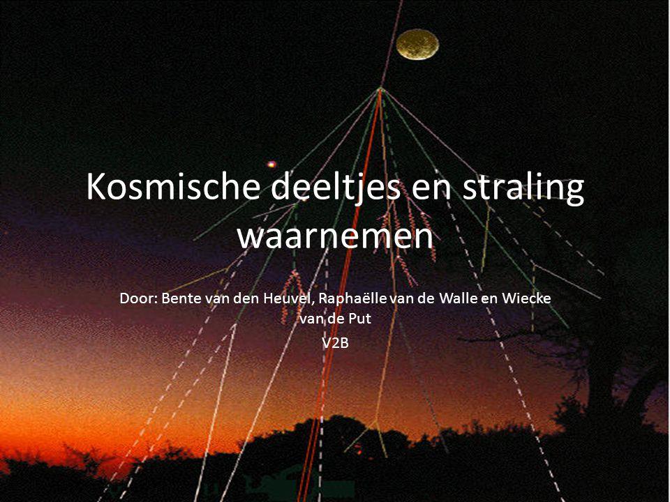 Kosmische deeltjes en straling waarnemen Door: Bente van den Heuvel, Raphaëlle van de Walle en Wiecke van de Put V2B