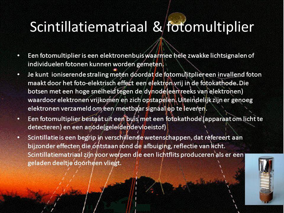 Scintillatiematriaal & fotomultiplier Een fotomultiplier is een elektronenbuis waarmee hele zwakke lichtsignalen of individuelen fotonen kunnen worden