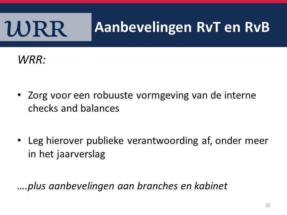 Aanbevelingen RvT en RvB WRR: Zorg voor een robuuste vormgeving van de interne checks and balances Leg hierover publieke verantwoording af, onder meer in het jaarverslag ….plus aanbevelingen aan branches en kabinet 16