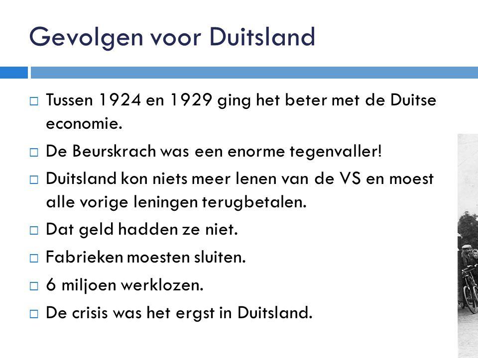 Gevolgen voor Duitsland  Tussen 1924 en 1929 ging het beter met de Duitse economie.  De Beurskrach was een enorme tegenvaller!  Duitsland kon niets