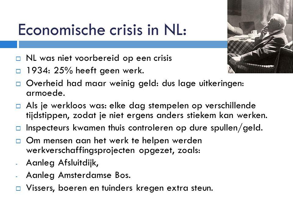 Economische crisis in NL:  NL was niet voorbereid op een crisis  1934: 25% heeft geen werk.  Overheid had maar weinig geld: dus lage uitkeringen: a