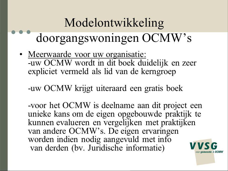 Modelontwikkeling doorgangswoningen OCMW's Meerwaarde voor uw organisatie: -uw OCMW wordt in dit boek duidelijk en zeer expliciet vermeld als lid van de kerngroep -uw OCMW krijgt uiteraard een gratis boek -voor het OCMW is deelname aan dit project een unieke kans om de eigen opgebouwde praktijk te kunnen evalueren en vergelijken met praktijken van andere OCMW's.