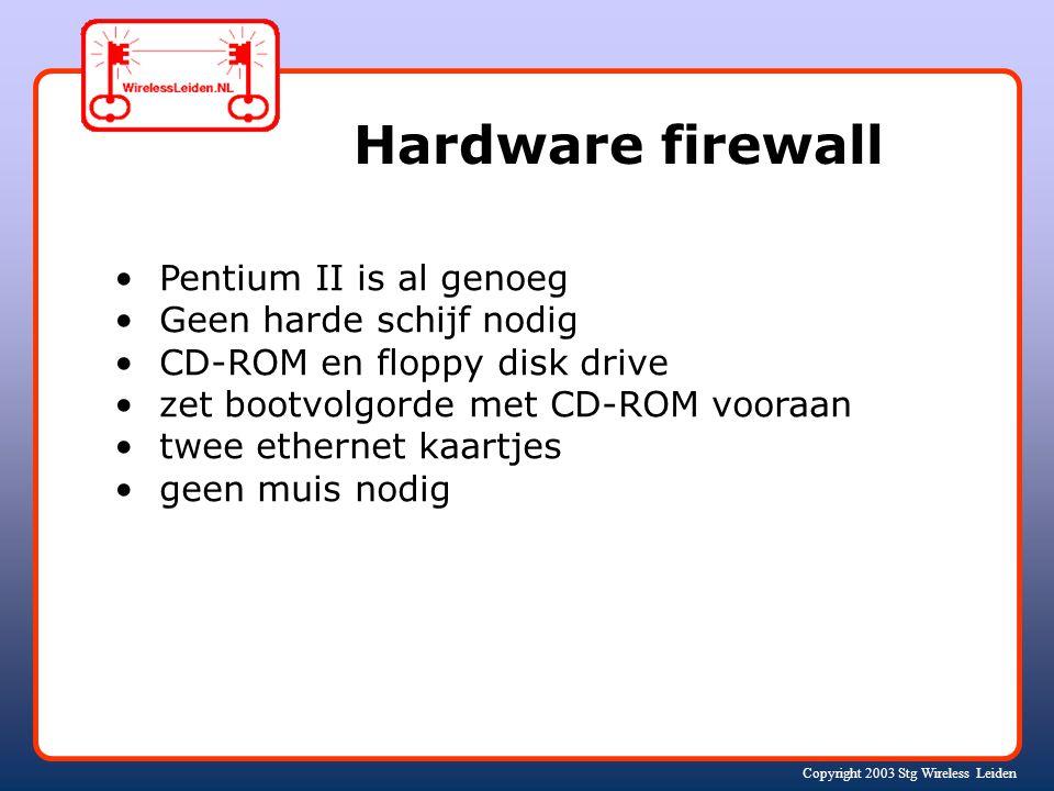 Copyright 2003 Stg Wireless Leiden Hardware firewall Pentium II is al genoeg Geen harde schijf nodig CD-ROM en floppy disk drive zet bootvolgorde met