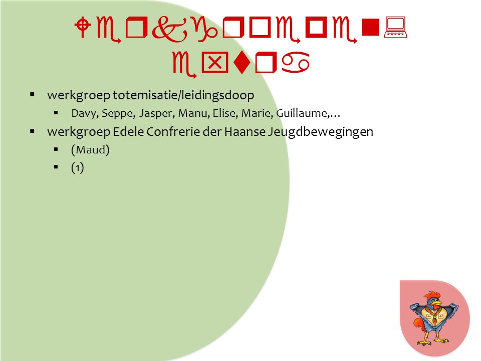 Werkgroepen: extra  werkgroep totemisatie/leidingsdoop  Davy, Seppe, Jasper, Manu, Elise, Marie, Guillaume,…  werkgroep Edele Confrerie der Haanse Jeugdbewegingen  (Maud)  (1)