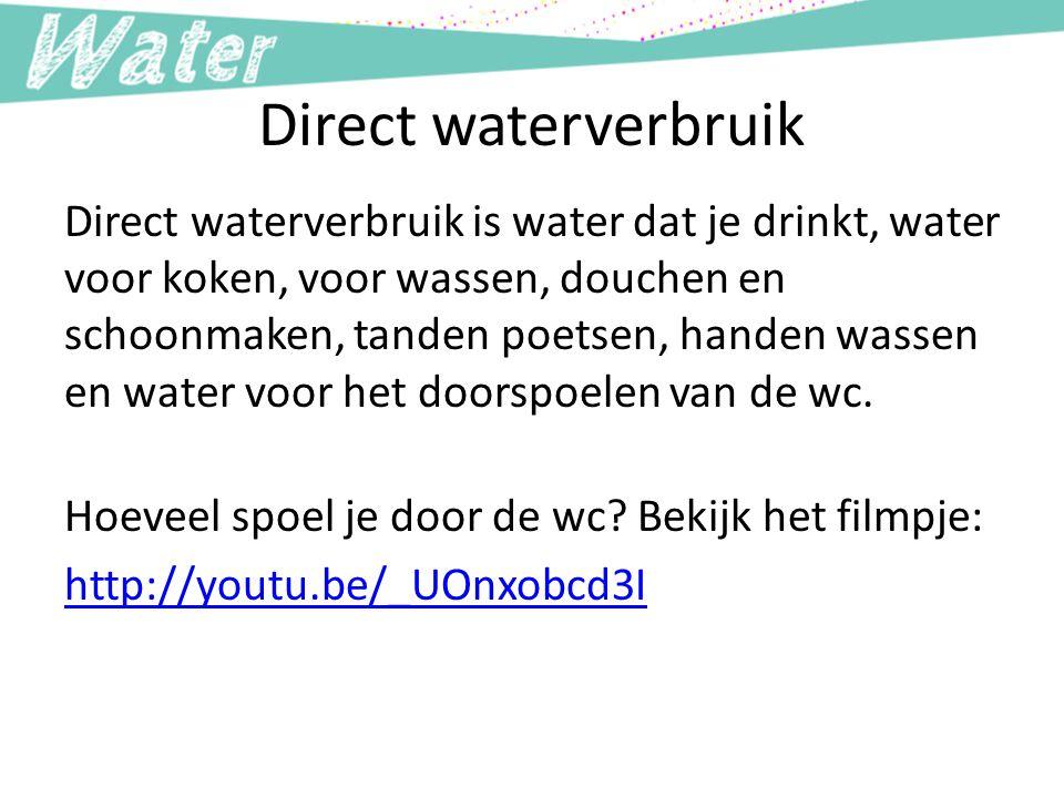 Direct waterverbruik Direct waterverbruik is water dat je drinkt, water voor koken, voor wassen, douchen en schoonmaken, tanden poetsen, handen wassen en water voor het doorspoelen van de wc.