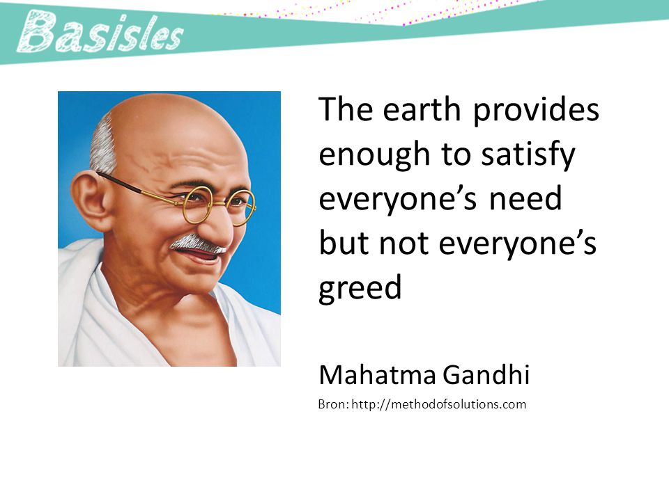 The earth provides enough to satisfy everyone's need but not everyone's greed Mahatma Gandhi Bron: http://methodofsolutions.com