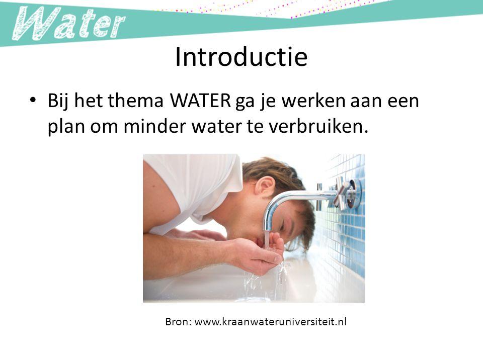 Introductie Bij het thema WATER ga je werken aan een plan om minder water te verbruiken. Bron: www.kraanwateruniversiteit.nl