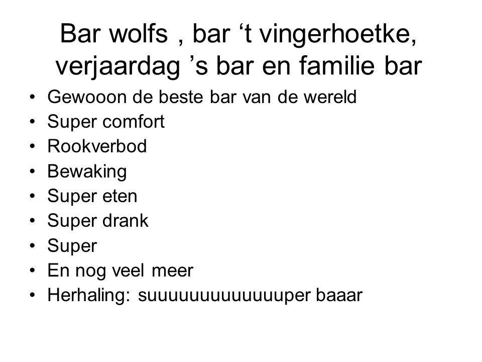 Bar wolfs, bar 't vingerhoetke, verjaardag 's bar en familie bar Gewooon de beste bar van de wereld Super comfort Rookverbod Bewaking Super eten Super drank Super En nog veel meer Herhaling: suuuuuuuuuuuuuper baaar