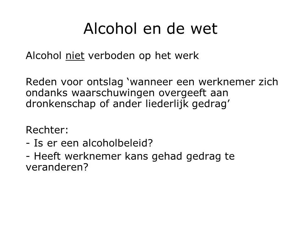 Alcohol en de wet Alcohol niet verboden op het werk Reden voor ontslag 'wanneer een werknemer zich ondanks waarschuwingen overgeeft aan dronkenschap of ander liederlijk gedrag' Rechter: - Is er een alcoholbeleid.