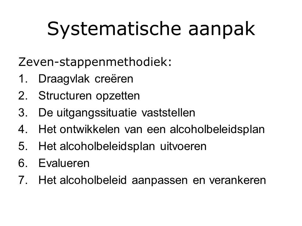 Systematische aanpak Zeven-stappenmethodiek: 1.Draagvlak creëren 2.Structuren opzetten 3.De uitgangssituatie vaststellen 4.Het ontwikkelen van een alcoholbeleidsplan 5.Het alcoholbeleidsplan uitvoeren 6.Evalueren 7.Het alcoholbeleid aanpassen en verankeren