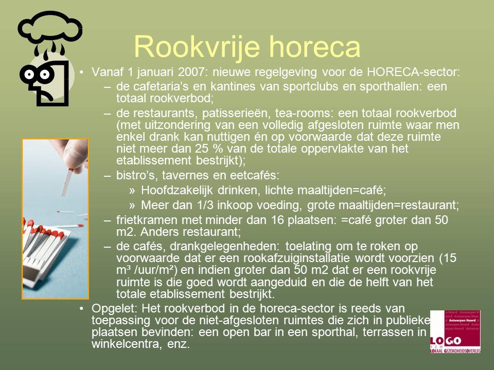 Rookvrije horeca Vanaf 1 januari 2007: nieuwe regelgeving voor de HORECA-sector: –de cafetaria's en kantines van sportclubs en sporthallen: een totaal rookverbod; –de restaurants, patisserieën, tea-rooms: een totaal rookverbod (met uitzondering van een volledig afgesloten ruimte waar men enkel drank kan nuttigen én op voorwaarde dat deze ruimte niet meer dan 25 % van de totale oppervlakte van het etablissement bestrijkt); –bistro's, tavernes en eetcafés: »Hoofdzakelijk drinken, lichte maaltijden=café; »Meer dan 1/3 inkoop voeding, grote maaltijden=restaurant; –frietkramen met minder dan 16 plaatsen: =café groter dan 50 m2.