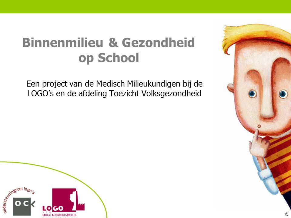 © Binnenmilieu & Gezondheid op School Een project van de Medisch Milieukundigen bij de LOGO's en de afdeling Toezicht Volksgezondheid