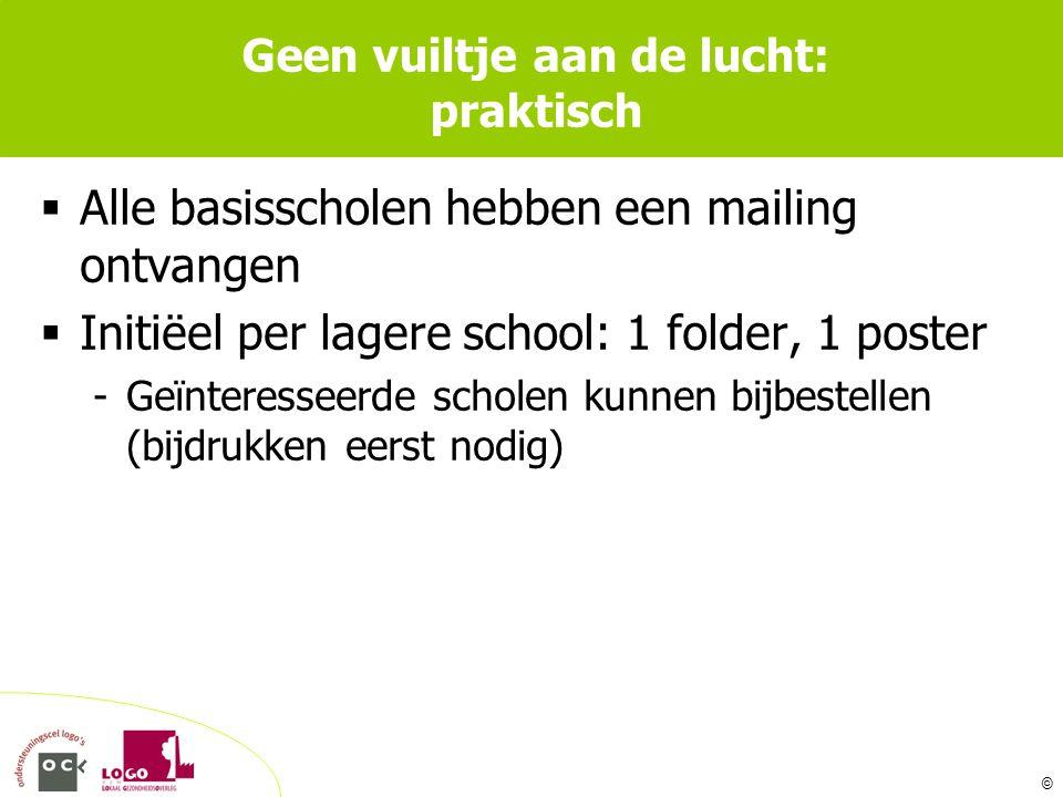 © Geen vuiltje aan de lucht: praktisch  Alle basisscholen hebben een mailing ontvangen  Initiëel per lagere school: 1 folder, 1 poster -Geïnteresseerde scholen kunnen bijbestellen (bijdrukken eerst nodig)