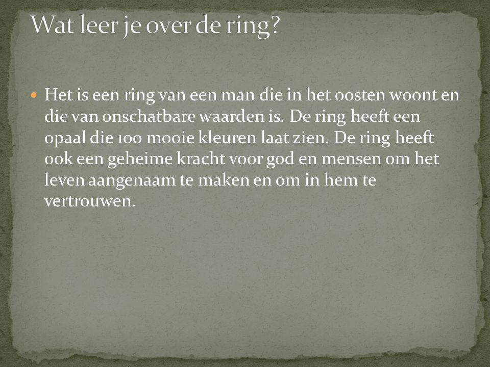 Het is een ring van een man die in het oosten woont en die van onschatbare waarden is. De ring heeft een opaal die 100 mooie kleuren laat zien. De rin