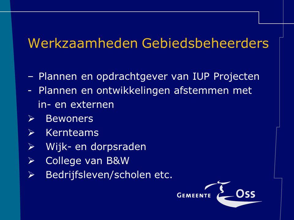 Werkzaamheden Gebiedsbeheerders –Plannen en opdrachtgever van IUP Projecten -Plannen en ontwikkelingen afstemmen met in- en externen  Bewoners  Kernteams  Wijk- en dorpsraden  College van B&W  Bedrijfsleven/scholen etc.