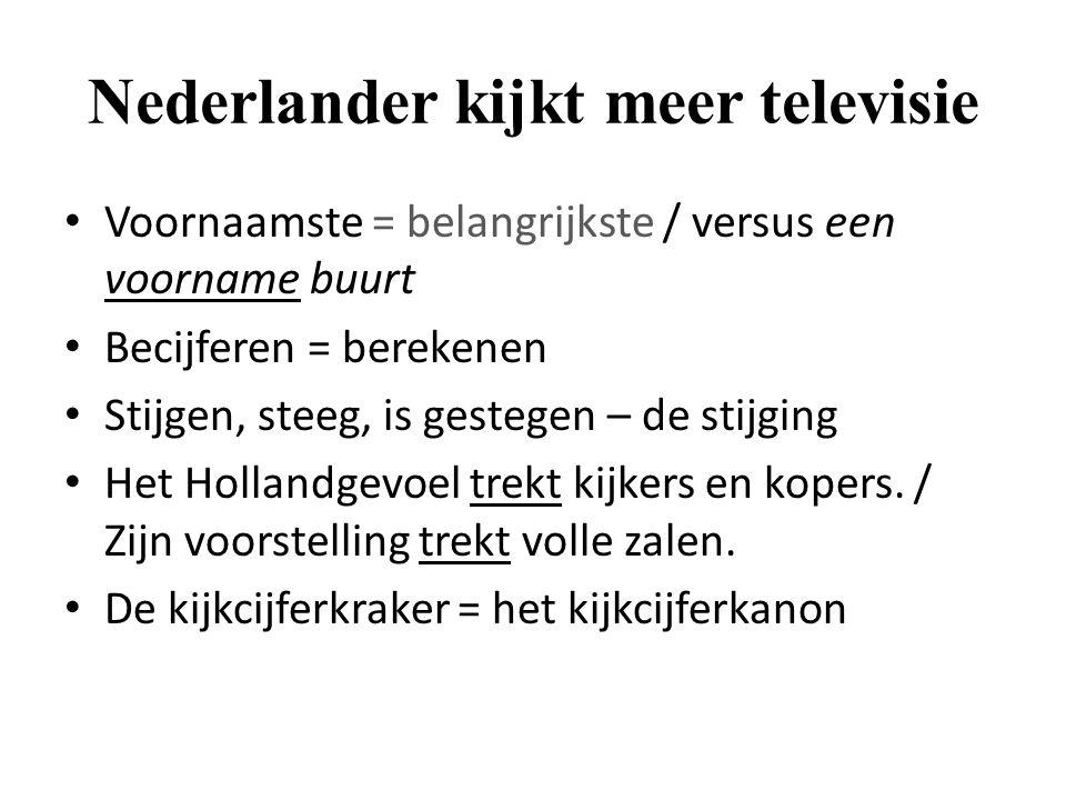 Nederlander kijkt meer televisie Voornaamste = belangrijkste / versus een voorname buurt Becijferen = berekenen Stijgen, steeg, is gestegen – de stijg
