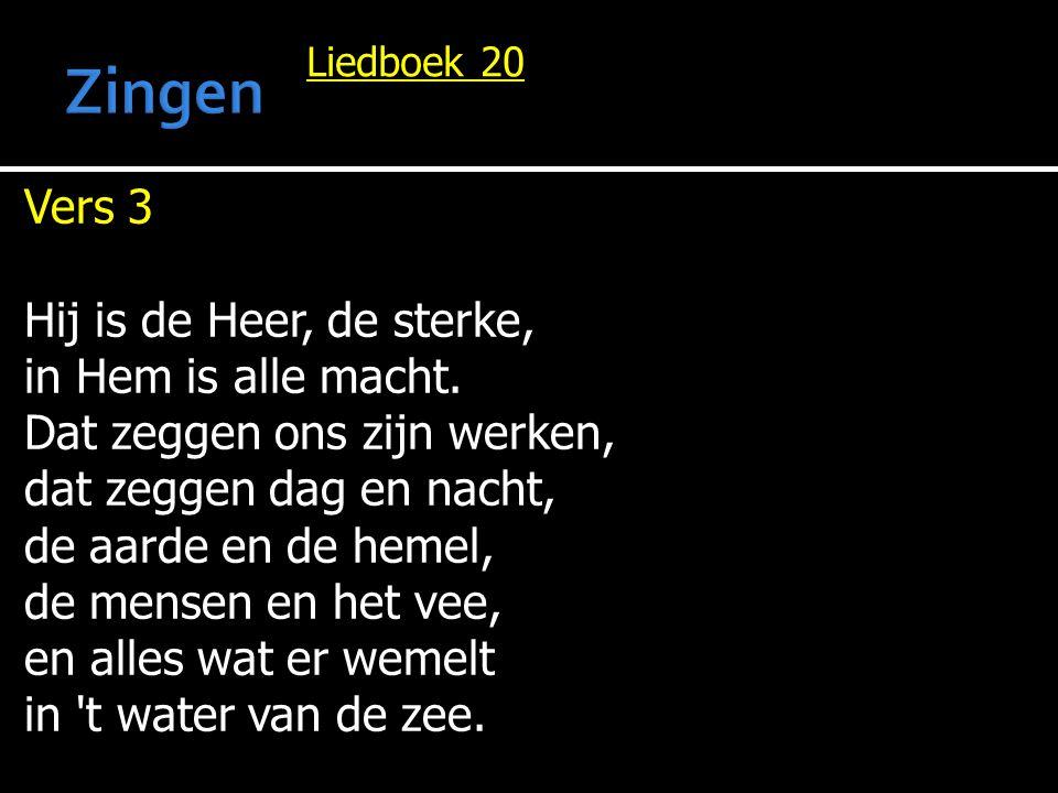 Liedboek 20 Vers 3 Hij is de Heer, de sterke, in Hem is alle macht. Dat zeggen ons zijn werken, dat zeggen dag en nacht, de aarde en de hemel, de mens