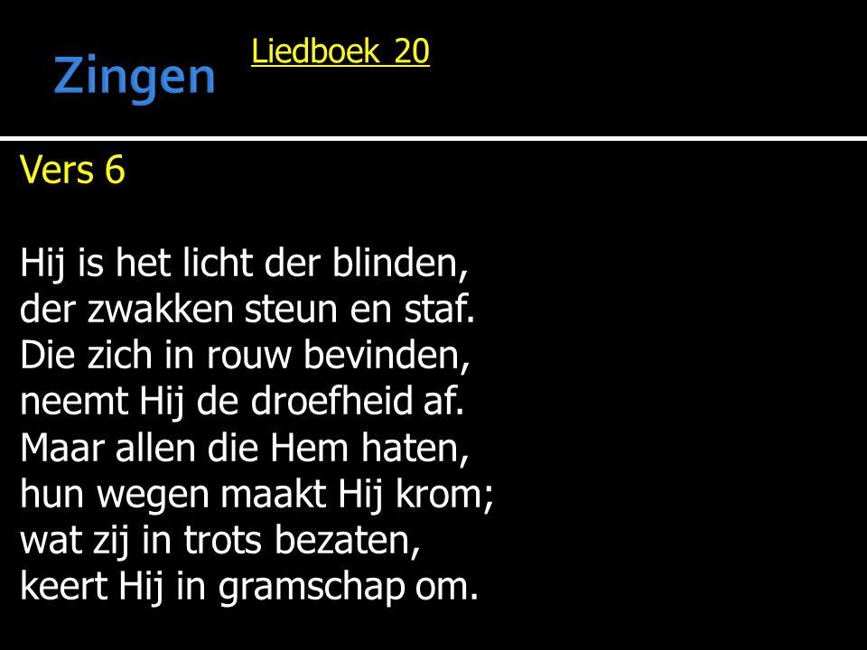 Liedboek 20 Vers 6 Hij is het licht der blinden, der zwakken steun en staf. Die zich in rouw bevinden, neemt Hij de droefheid af. Maar allen die Hem h