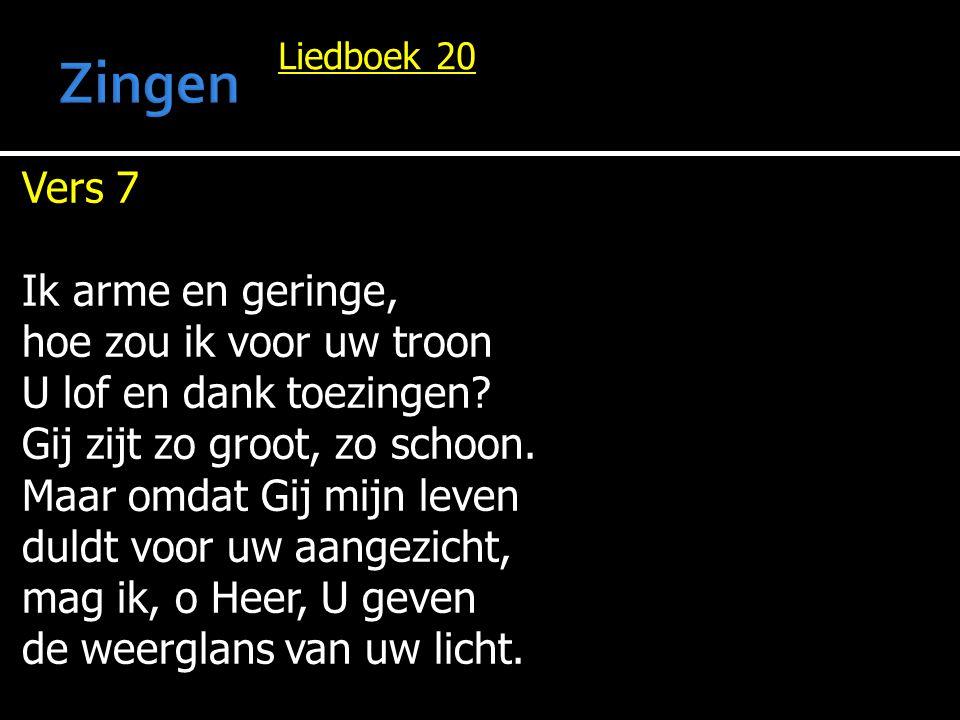 Liedboek 20 Vers 7 Ik arme en geringe, hoe zou ik voor uw troon U lof en dank toezingen.