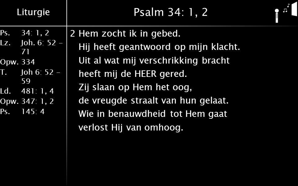 Liturgie Ps.34: 1, 2 Lz.Joh. 6: 52 - 71 Opw.334 T.Joh 6: 52 - 59 Ld.481: 1, 4 Opw.347: 1, 2 Ps. 145: 4 Psalm 34: 1, 2 2Hem zocht ik in gebed. Hij heef
