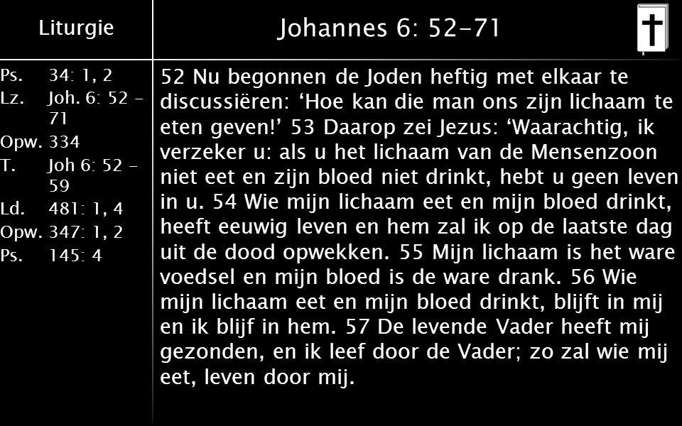 Liturgie Ps.34: 1, 2 Lz.Joh. 6: 52 - 71 Opw.334 T.Joh 6: 52 - 59 Ld.481: 1, 4 Opw.347: 1, 2 Ps. 145: 4 Johannes 6: 52-71 52 Nu begonnen de Joden hefti