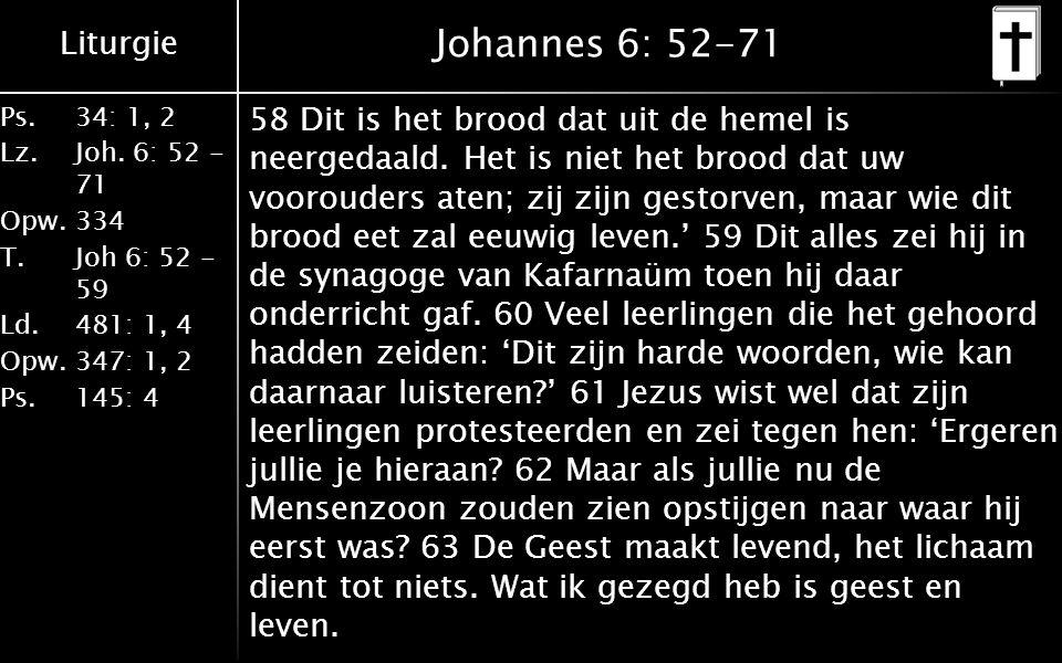 Liturgie Ps.34: 1, 2 Lz.Joh. 6: 52 - 71 Opw.334 T.Joh 6: 52 - 59 Ld.481: 1, 4 Opw.347: 1, 2 Ps. 145: 4 Johannes 6: 52-71 58 Dit is het brood dat uit d