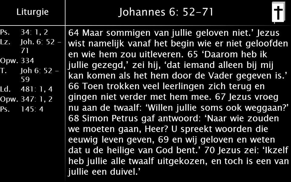 Liturgie Ps.34: 1, 2 Lz.Joh. 6: 52 - 71 Opw.334 T.Joh 6: 52 - 59 Ld.481: 1, 4 Opw.347: 1, 2 Ps. 145: 4 Johannes 6: 52-71 64 Maar sommigen van jullie g