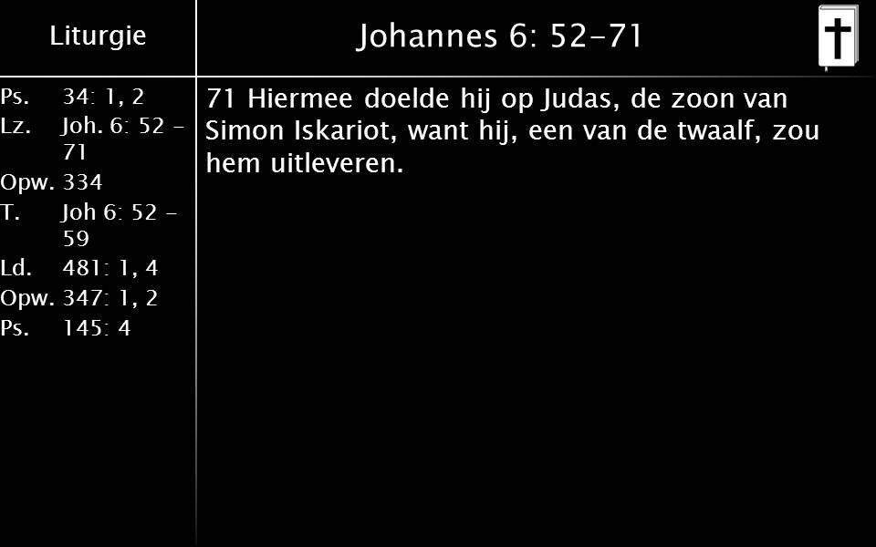 Liturgie Ps.34: 1, 2 Lz.Joh. 6: 52 - 71 Opw.334 T.Joh 6: 52 - 59 Ld.481: 1, 4 Opw.347: 1, 2 Ps. 145: 4 Johannes 6: 52-71 71 Hiermee doelde hij op Juda